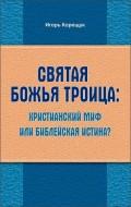 Игорь Корещук - Святая Божья Троица: христианский миф или библейская истина?