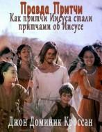 Джон Доминик Кроссан - Правда Притчи - Как притчи Иисуса стали притчами об Иисусе