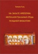 Кущ Татьяна - На закате империи: интеллектуальная среда поздней Византииии: интеллектуальная среда поздней Византии