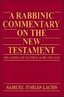 Samuel Tobias Lachs - A rabbinic commentary on the New Testament. The Gospels of Matthew, Mark amd Luke