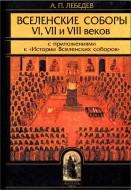 Алексей Лебедев - Вселенские соборы VI VII и VIII веков