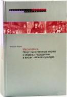 Алексей Михайлович Лидов - Иеротопия - Пространственные иконы и образы-парадигмы в византийской культуре