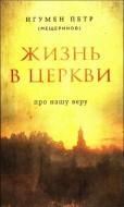 игумен Петр - Мещеринов - Жизнь в Церкви - Про нашу веру