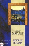 Август Мюллер - История ислама. От доисламской истории арабов до падения династии Аббасидов