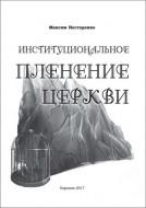 Максим Григорьевич Нестеренко - Институциональное пленение Церкви: монография