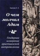 Надежда Хаджимерзановна Орлова -  О чем молчал Адам: Гендерное измерение христианской антропологии
