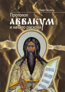 Паскаль Пьер - Протопоп Аввакум и начало раскола