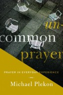 Michael Plekon - Uncommon Prayer: Prayer in Everyday Experience