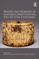 Brouria Bitton-Ashkelony and Derek Krueger - Prayer and Worship in Eastern Christianities, 5th to 11th centuries