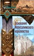 Рансимен Стивен - Основание Иерусалимского королевства. Главные этапы Первого крестового похода
