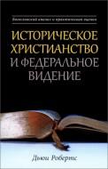Дьюи Робертс - Историческое христианство и Федеральное Видение - Богословский анализ и практическая оценка