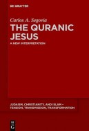Carlos A. Segovia - The Quranic Jesus. A New Interpretation