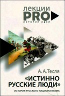 Андрей Тесля - Истинно русские люди - История русского национализма