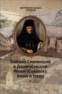 Митрополит Исидор (Тупикин) - Епископ Смоленский и Дорогобужский Иоанн (Соколов): жизнь и труды