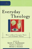 Kevin Vanhoozer - Everyday Theology: How to Read Cultural Texts and Interpret Trends