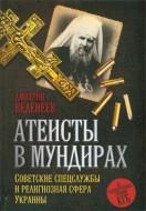 Дмитрий Веденеев - Атеисты в мундирах - Советские спецслужбы и религиозная сфера Украины