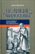 Карл Ясперс - Великие философы - 3 - Мыслящие из истока метафизики