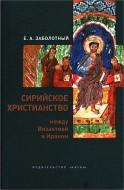 Евгений Анатольевич Заболотный - Сирийское христианство между Византией и Ираном