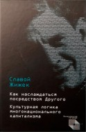 Жижек Славой - Как наслаждаться посредством Другого. Культурная логика многонационального капитализма