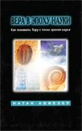 Натан Авиезер - Вера в эпоху науки - Как понимать Тору с точки зрения науки