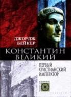 Бейкер Дж. Константин Великий. Первый христианский император
