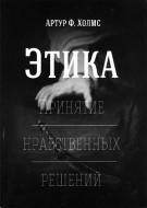 Артур Холмс - Этика - Принятие нравственных решений