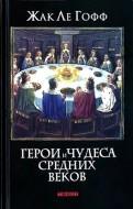 Жак Ле Гофф - Герои и чудеса Средних веков