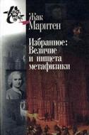 Избранное - Величина и нищета метафизики - Жак Маритен