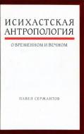 Павел Сержантов - Исихастская антропология о временном и вечном