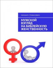 Михаил Стефанович - Мужской взгляд на библейскую  женственность