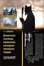 Симонова Анастасия - Древнерусское религиозное мировоззрение и ирландская христианская традиция: монография
