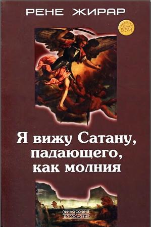 Рене Жирар - Я вижу Сатану, падающего, как молния